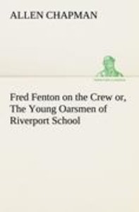 Fred Fenton on the Crew or, The Young Oarsmen of Riverport Schoo