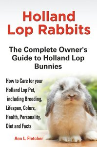 Holland Lop Rabbits The Complete Owner's Guide to Holland Lop Bu
