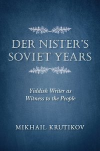 Der Nister\'s Soviet Years: Yiddish Writer as Witness to the Peo