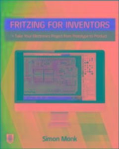 Fritzing for Inventors: Take Your Electronics Project from Proto