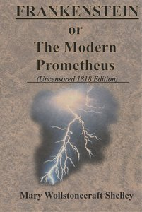 FRANKENSTEIN or The Modern Prometheus (Uncensored 1818 Edition)