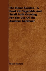 The Home Garden - A Book on Vegetable and Small Fruit Growing, f