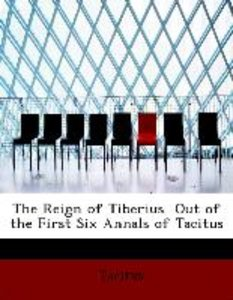 The Reign of Tiberius Out of the First Six Annals of Tacitus