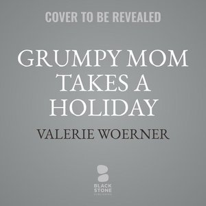 Grumpy Mom Takes a Holiday: Say Goodbye to Stressed, Tired, and