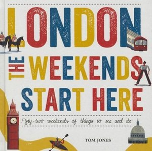 London, the Weekends Start Here: Fifty-Two Weekends of Things to