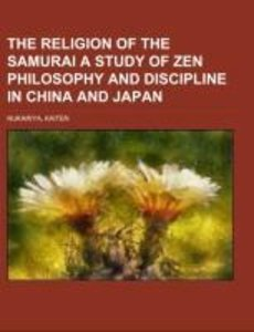The Religion of the Samurai A Study of Zen Philosophy and Disci