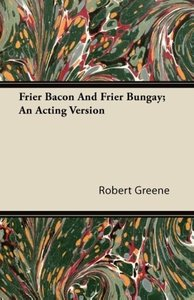 Frier Bacon and Frier Bungay; An Acting Version