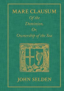Mare Clausum. Of the Dominion, or, Ownership of the Sea. Two Boo