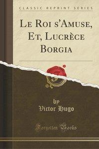 Le Roi s\'Amuse, Et, Lucrèce Borgia (Classic Reprint)