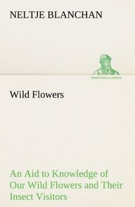 Wild Flowers An Aid to Knowledge of Our Wild Flowers and Their I