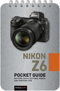 Nikon Z6: Pocket Guide: Buttons, Dials, Settings, Modes, and Sho