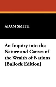 An Inquiry Into the Nature and Causes of the Wealth of Nations [