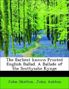 The Earliest known Printed English Ballad. A Ballade of the Scot