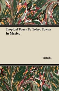 Tropical Tours To Toltec Towns In Mexico