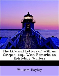 The Life and Letters of William Cowper, esq., With Remarks on Ep
