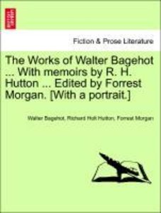 The Works of Walter Bagehot ... With memoirs by R. H. Hutton ...
