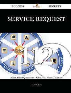 Service Request 112 Success Secrets - 112 Most Asked Questions o