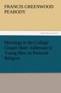 Mornings in the College Chapel Short Addresses to Young Men on P