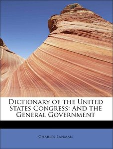 Dictionary of the United States Congress: And the General Govern