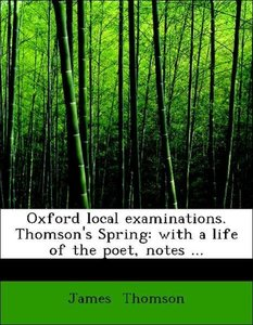 Oxford local examinations. Thomson's Spring: with a life of the