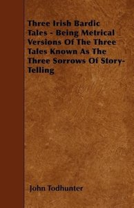 Three Irish Bardic Tales - Being Metrical Versions Of The Three