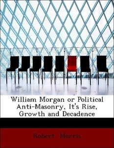 William Morgan or Political Anti-Masonry, It's Rise, Growth and