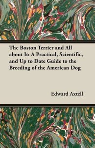 The Boston Terrier and All about It: A Practical, Scientific, an