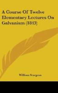 A Course Of Twelve Elementary Lectures On Galvanism (1843)