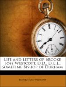 Life and letters of Brooke Foss Westcott, D.D., D.C.L., sometime