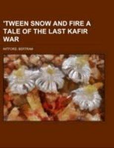 'Tween Snow and Fire A Tale of the Last Kafir War