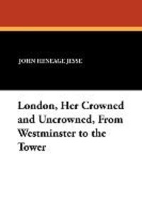 London, Her Crowned and Uncrowned, from Westminster to the Tower