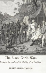 The Black Carib Wars: Freedom, Survival, and the Making of the G