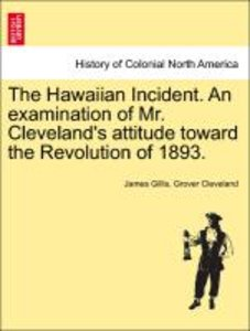 The Hawaiian Incident. An examination of Mr. Cleveland's attitud