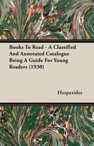 Books to Read - A Classified and Annotated Catalogue Being a Gui