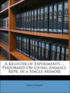 A Register of Experiments ... Performed On Living Animals. Repr.