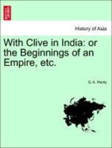 With Clive in India: or the Beginnings of an Empire, etc.