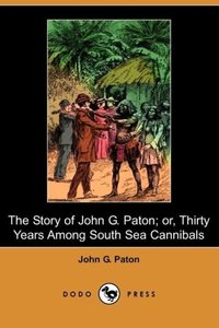 The Story of John G. Paton; Or, Thirty Years Among South Sea Can