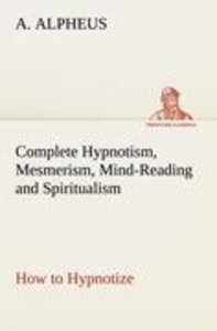 Complete Hypnotism, Mesmerism, Mind-Reading and Spiritualism How