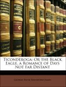 Ticonderoga: Or the Black Eagle. a Romance of Days Not Far Dista