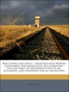 Holy living and dying : together with prayers containing the who