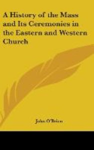 A History Of The Mass And Its Ceremonies In The Eastern And West