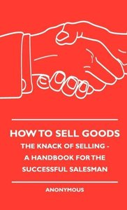 How To Sell Goods - The Knack Of Selling - A Handbook For The Su