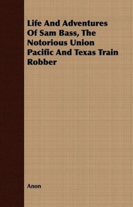 Life And Adventures Of Sam Bass, The Notorious Union Pacific And