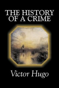 The History of a Crime by Victor Hugo, Fiction, Historical, Clas