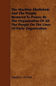 The Machine Abolished; And The People Restored To Power, By The