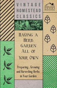 Having a Herb Garden all of Your Own - Preparing, Growing and Ha