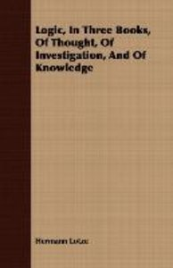 Logic, In Three Books, Of Thought, Of Investigation, And Of Know
