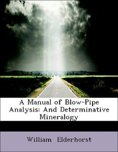 A Manual of Blow-Pipe Analysis: And Determinative Mineralogy