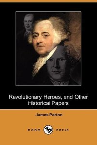 Revolutionary Heroes, and Other Historical Papers (Dodo Press)