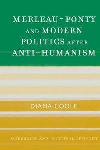 Merleau-Ponty and Modern Politics After Anti-Humanism